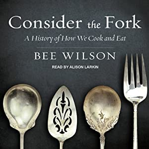 Consider the Fork: A History of How We Cook and Eat | [Bee Wilson]