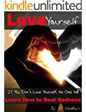 Love Yourself: If You Don't Love Yourself, No One Will. Learn How to Love Yourself FIrst and Beat Sadness. (Stop Hurting, Be Happy)
