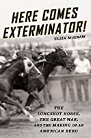 Here Comes Exterminator!: The Longshot Horse, the Great War, and the Making of an American Hero