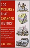 100 Mistakes that Changed History: Backfires and Blunders That Collapsed Empires, Crashed Economies, and Altered the Course of Our World (042523665X) by Fawcett, Bill