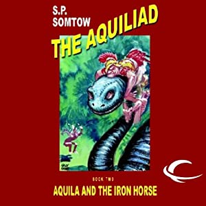 Aquila and the Iron Horse: The Aquiliad, Book 2 | [S. P. Somtow]