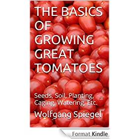 THE BASICS OF GROWING GREAT TOMATOES: Seeds, Soil, Planting, Caging, Watering, Etc. (English Edition)