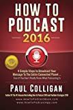 How To Podcast 2016: our Simple Steps To Broadcast Your Message To The Entire Connected Planet ... Even If You Don't Know Where To Start