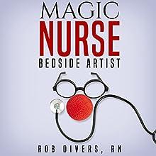 Magic Nurse: Bedside Artist | Livre audio Auteur(s) : Rob Divers RN Narrateur(s) : Tee Quillin