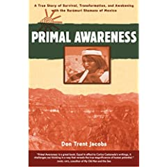 Primal Awareness: A True Story of Survival, Transformation, and Awakening with the Rar&aacutemuri Shamans of Mexico Don Trent Jacobs