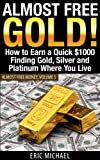 Almost Free Gold!: How to Earn a Quick $1000 Finding Gold, Silver and Platinum Where You Live (Almost Free Money)