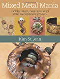 Mixed Metal Mania: Solder, rivet, hammer, and wire exceptional jewelry