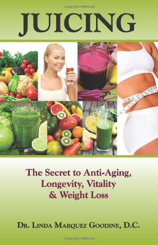Juicing: The Secret To Anti-Aging, Longevity, Vitality & Weight Loss by Dr. Linda Marquez Goodine D.C.