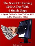 The Secret To Earning $200 A Day With  4 Simple Steps: A Quick Guide On How To Earn $200 A Day Online For FREE