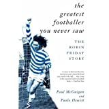 The Greatest Footballer You Never Saw: The Robin Friday Story (Mainstream Sport) by McGuigan, Paul, Hewitt, Paolo...