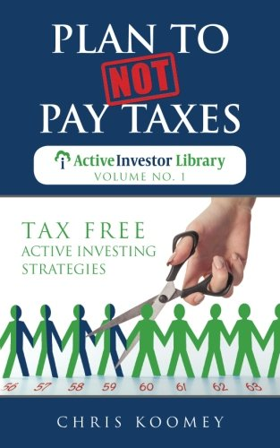 Plan to Not Pay Taxes: Tax Free Active Investing Strategies (The Active Investor Library) (Volume 1)
