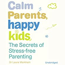 Calm Parents, Happy Kids: The Secres of Stress Free Parenting (       UNABRIDGED) by Laura Markham Narrated by Xe Sands