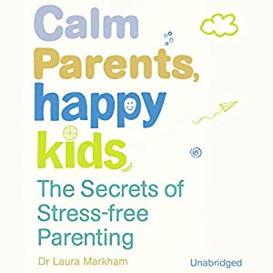 Calm Parents, Happy Kids: The Secres of Stress Free Parenting | [Laura Markham]