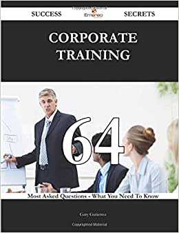 Corporate Training 64 Success Secrets - 64 Most Asked Questions On Corporate Training - What You Need To Know