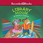 Library Mouse: A World to Explore (       UNABRIDGED) by Daniel Kirk Narrated by Chris Sorensen