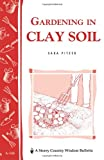 Gardening in Clay Soil: Storeys Country Wisdom Bulletin A-140 (Storey Publishing Bulletin ; a-140)