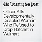 Officer Kills Developmentally Disabled Woman Who Refused to Drop Hatchet in Walmart | Peter Holley