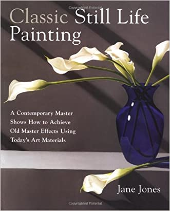 Classic Still Life Painting: A Contemporary Master Shows How to Achieve Old Master Effects Using Today's Art Materials