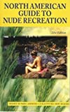 North American Guide to Nude Recreation: The Most Comprehensive Listing of Nude Recreation Resorts and Clubs