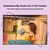 Sometimes My Socks are in the Freezer: A Book About Narcolepsy and Automatic Behavior (Talking to Kids About Narcolepsy) (Volume 1)