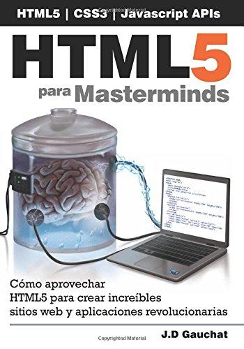 HTML5 para Masterminds: Cómo aprovechar HTML5 para crear increíbles sitios web y aplicaciones revolucionarias