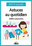Astuces au quotidien: 100% naturelles (Petit guide t. 366)