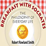 Breakfast with Socrates: The Philosophy of Everyday Life | Robert Rowland Smith