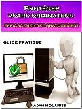Prot�ger votre ordinateur efficacement et gratuitement : guide pratique (pour les d�butants, les distraits et les h�sitants).