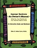 Asperger Syndrome: An Owners Manual--What You, Your Parents and Your Teachers Need to Know: An Interactive Guide and Workbook