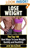 Lose Weight: The Top 100 Best Ways To Lose Weight Quickly and Healthily (Weight Loss, Losing Weight, Healthy Living, Diet Plan,Fat Loss)