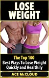 Lose Weight: The Top 100 Best Ways To Lose Weight Quickly and Healthily (weight loss, losing weight, healthy living, Diet Plan)