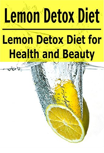 Lemon Detox Diet: Lemon Detox Diet for Health and Beauty: (Lemon Detox, Lemon Detox Diet, Lemon, Lemon Diet, Detox Recipes) by Sherry Bin