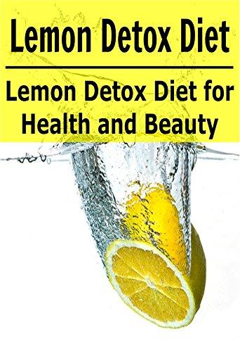 Lemon Detox Diet: Lemon Detox Diet for Health and Beauty: (Lemon Detox, Lemon Detox Diet, Lemon, Lemon Diet, Detox Recipes) by Sherry Bin