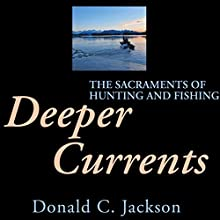 Deeper Currents: The Sacraments of Hunting and Fishing Audiobook by Donald C. Jackson Narrated by Gary Roelofs