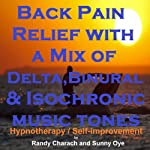 Back Pain Relief with a Mix of Delta Binaural Isochronic Tones: 3-in-1 Legendary, Complete Hypnotherapy Session | Randy Charach,Sunny Oye