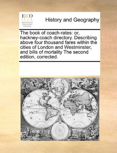 The book of coach-rates: or, hackney-coach directory. Describing above four thousand fares within the cities of London and Westminster, and bills of mortality The second edition, corrected.