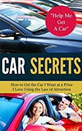 Car Secrets: How to Get the Car I Want at a Price I Love Using the Law of Attraction.