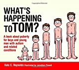 Whats Happening to Tom?: A Book about Puberty for Boys and Young Men with Autism and Related Conditions (Sexuality and Safety with Tom and Ellie)