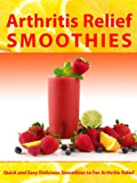 Arthritis Relief Smoothies --- Quick and Easy Delicious Smoothies for Arthritis Relief (Arthritis Relief Series)