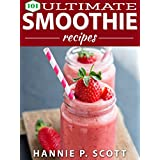 Smoothie Recipes: 101 Ultimate Smoothie Recipes: 101 Smoothie Recipes: Green Smoothie Recipes, Fruit Smoothies, Vegetable Smoothies, Weight Loss Smoothies, and More! (Quick and Easy Cooking Series) ~ Hannie P. Scott