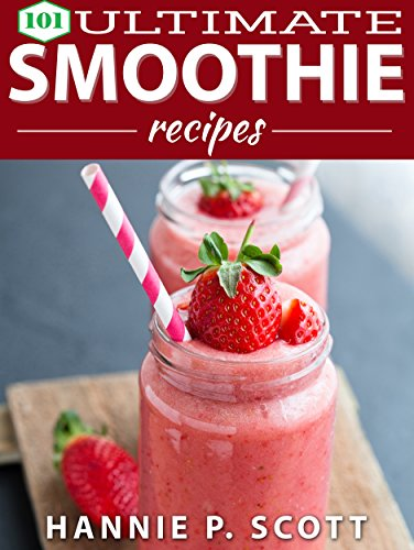 Smoothie Recipes: 101 Ultimate Smoothie Recipes: 101 Smoothie Recipes: Green Smoothie Recipes, Fruit Smoothies, Vegetable Smoothies, Weight Loss Smoothies, and More! (Quick and Easy Cooking Series) by Hannie P. Scott