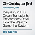 Inequality in U.S. Organ Transplants: Researchers Detail How the Wealthy Game the System   Ariana Eunjung Cha