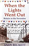Andy Beckett When the Lights Went Out: Britain in the Seventies