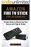 Amazon Fire TV Stick for Beginners: Simple Guide to Mastering Your Device with Tips & Tricks (Amazon Fire TV Manual) (English Edition)