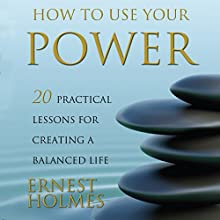 How to Use Your Power: 20 Practical Lessons for Creating a Balanced Life Audiobook by Ernest Holmes, Randall Friesen - editor Narrated by Walter Dixon