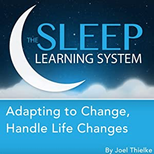 Adapting to Change, Handle Life Changes with Hypnosis, Meditation, and Affirmations: The Sleep Learning System | [Joel Thielke]
