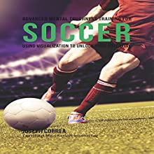 Advanced Mental Toughness Training for Soccer: Using Visualization to Unlock Your Potential (       UNABRIDGED) by Joseph Correa Narrated by Andrea Erickson