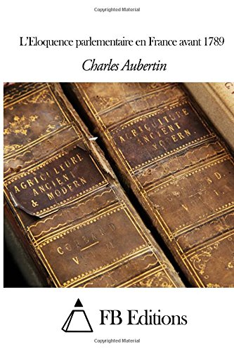 L'Eloquence Parlementaire En France Avant 1789 (French Edition)