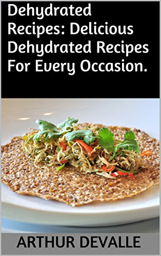 Dehydrated Recipes: Delicious Dehydrated Recipes For Every Occasion. by ARTHUR DEVALLE