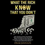 What the Rich Know That You Don't: How The Rich Think Differently From The Middle Class And Poor When It Comes To Time, Money, Investing And Wealth Accumulation (The Secrets Of Getting Rich!) | Omar Johnson